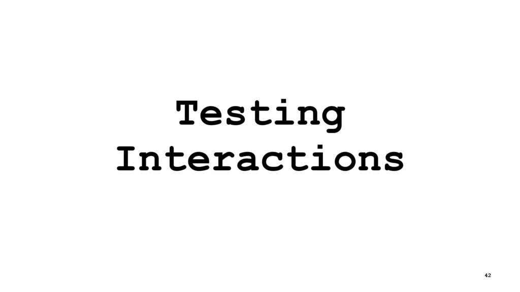 Testing Interactions 42