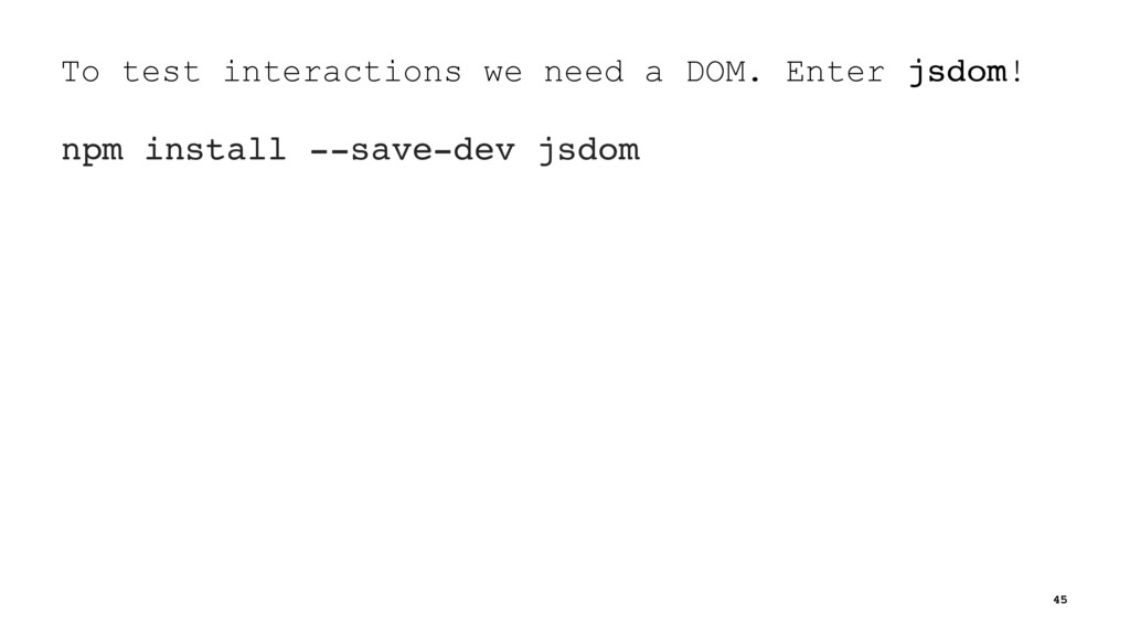 To test interactions we need a DOM. Enter jsdom...