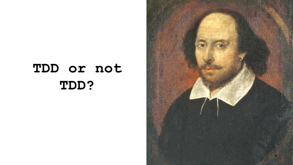 TDD or not TDD? 6