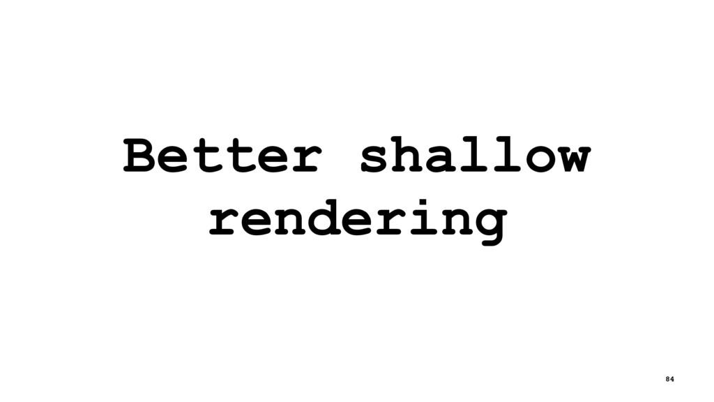 Better shallow rendering 84
