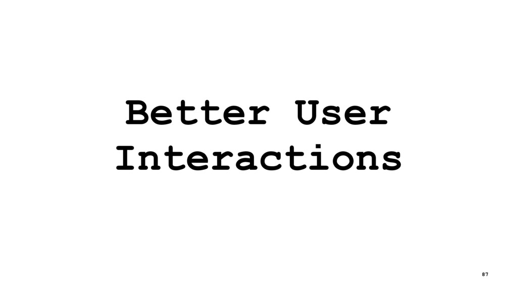 Better User Interactions 87