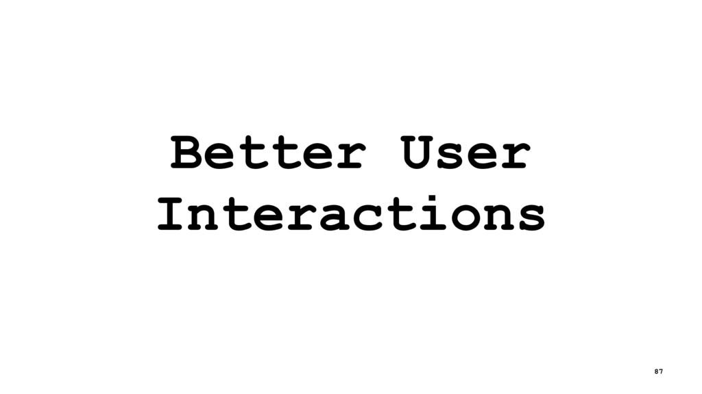 Better User Interactions 87