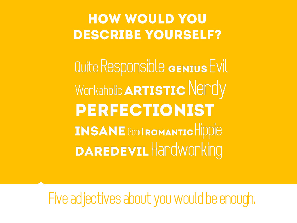Five adjectives about you would be enough.