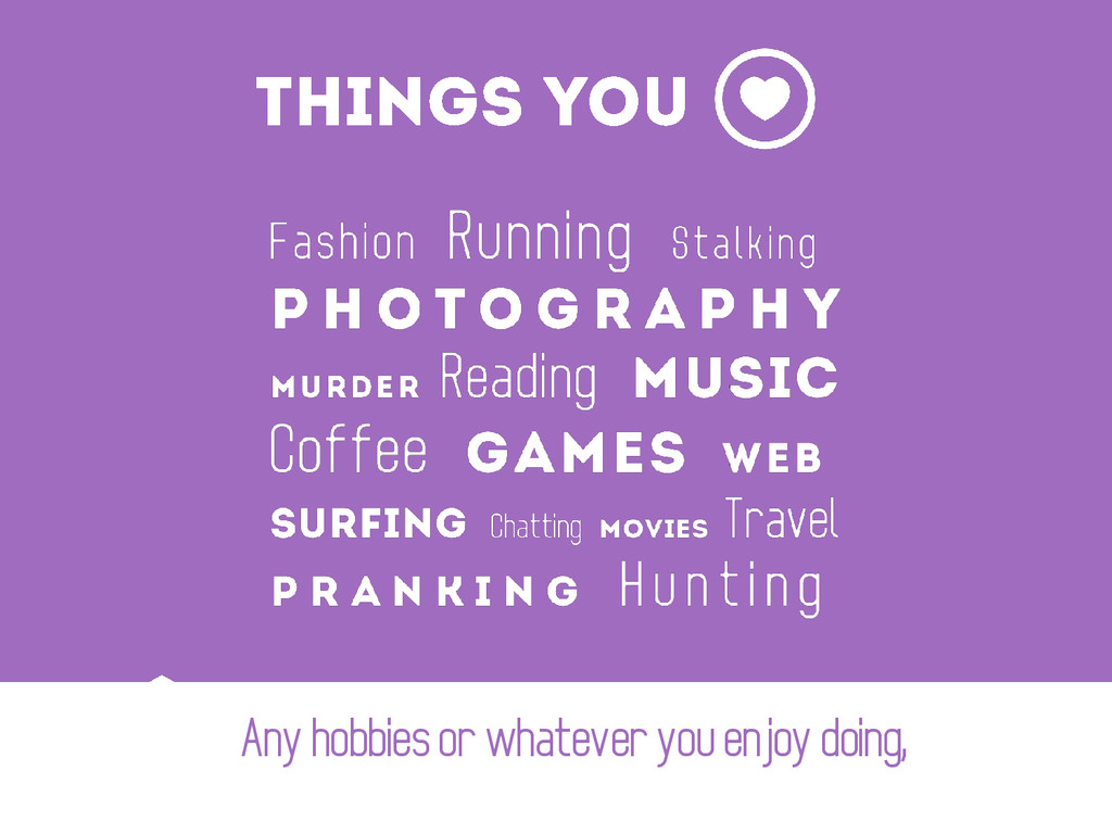 Any hobbies or whatever you enjoy doing,