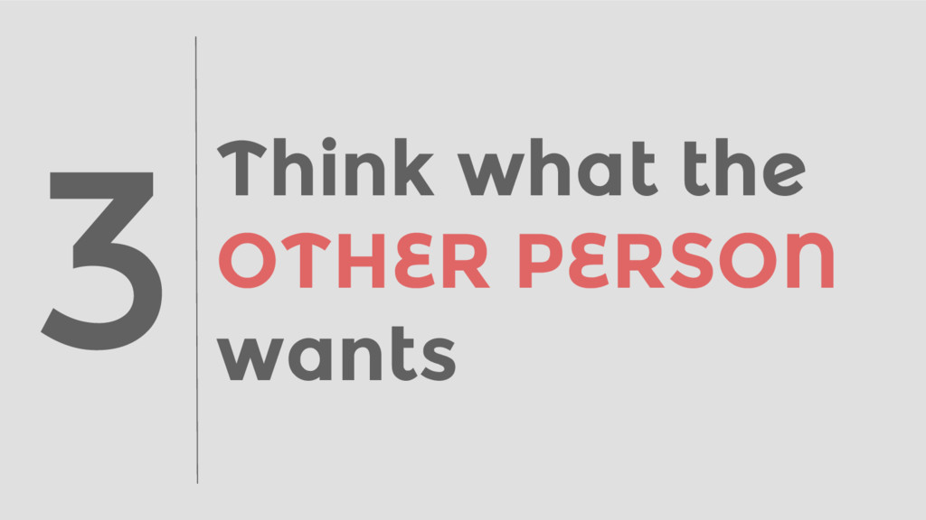 Think what the OTHER PERSON wants 3