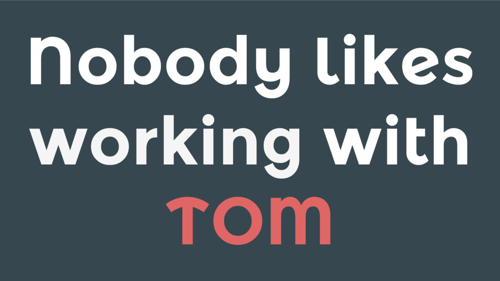 Nobody likes working with TOM