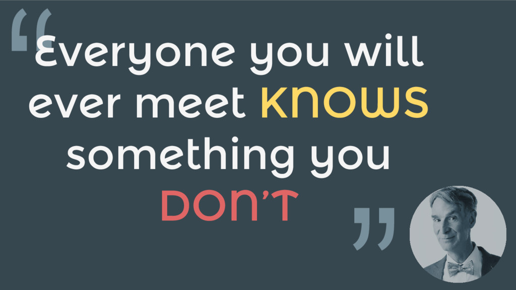 """""""Everyone you will ever meet KNOWS something yo..."""
