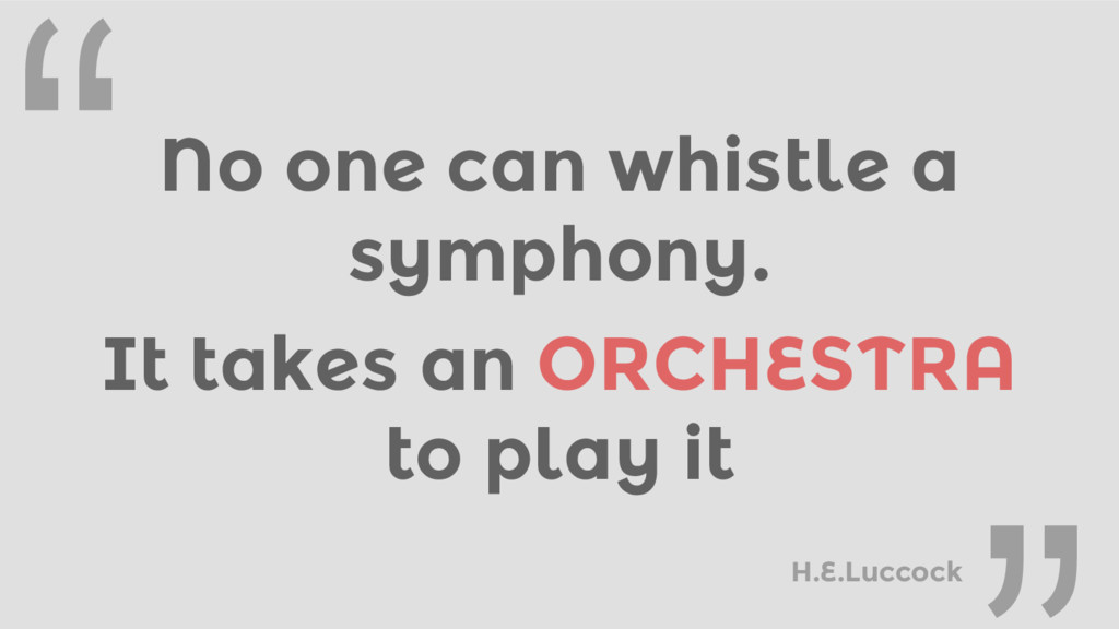 """No one can whistle a symphony. """" It takes an OR..."""