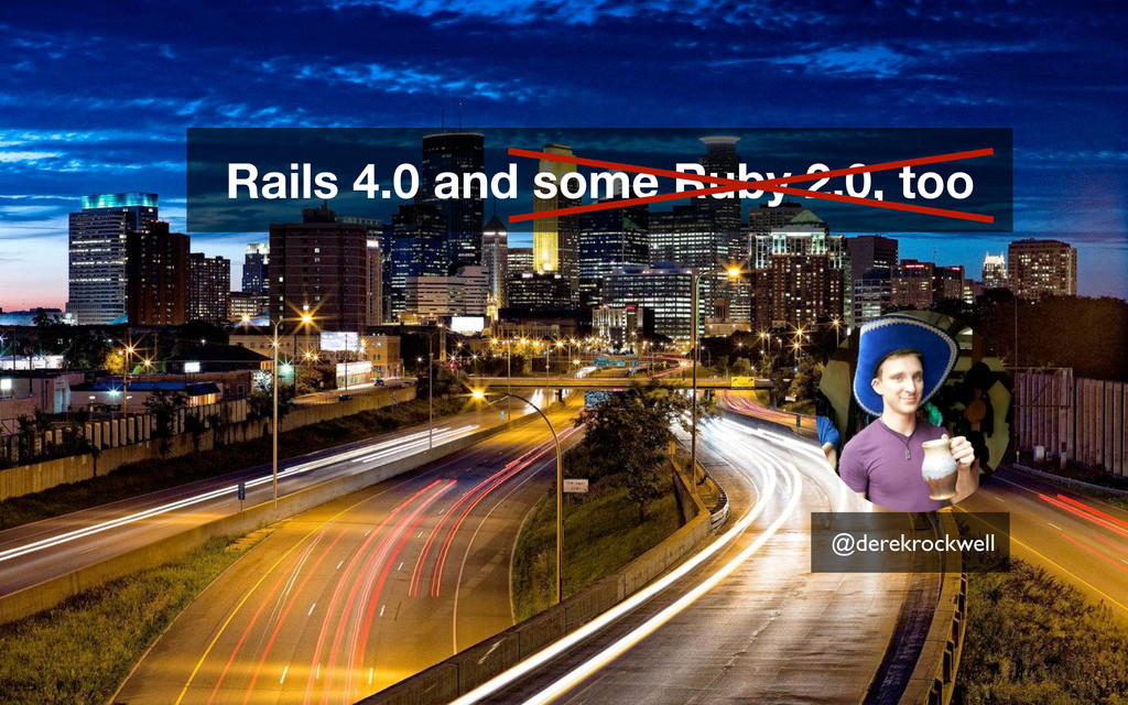 @derekrockwell Rails 4.0 and some Ruby 2.0, too