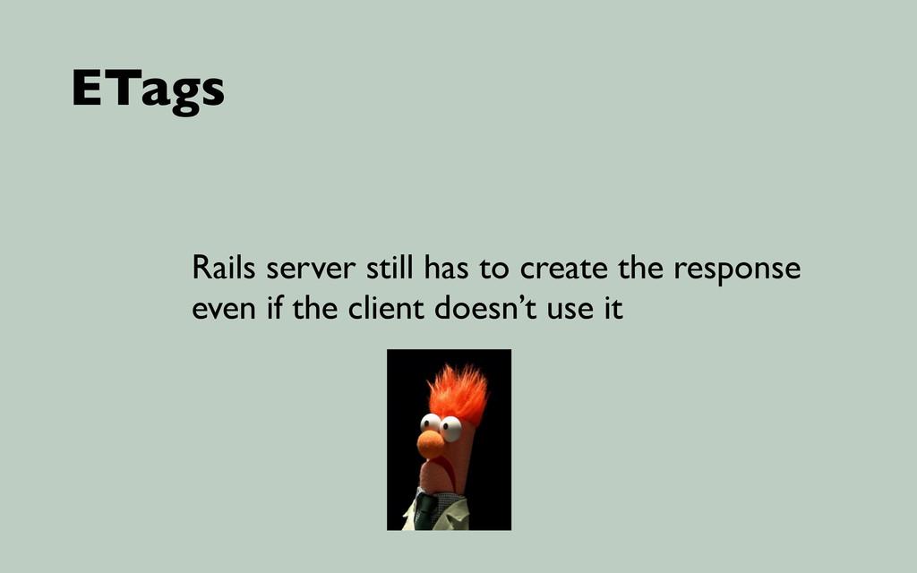 ETags Rails server still has to create the resp...