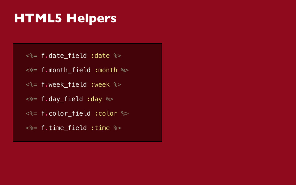 HTML5 Helpers <%= f.date_field :date %> <%= f.m...