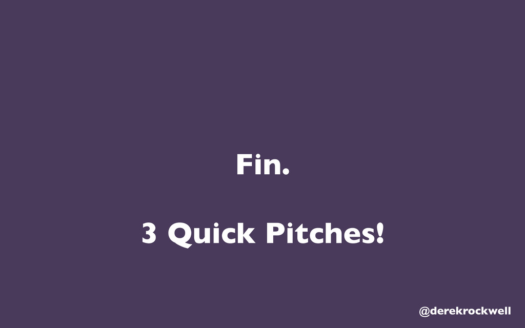 Fin. 3 Quick Pitches! @derekrockwell