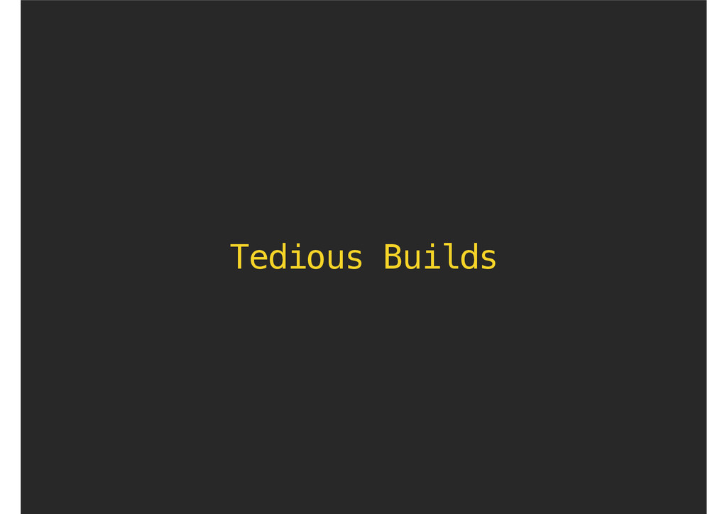 Tedious Builds