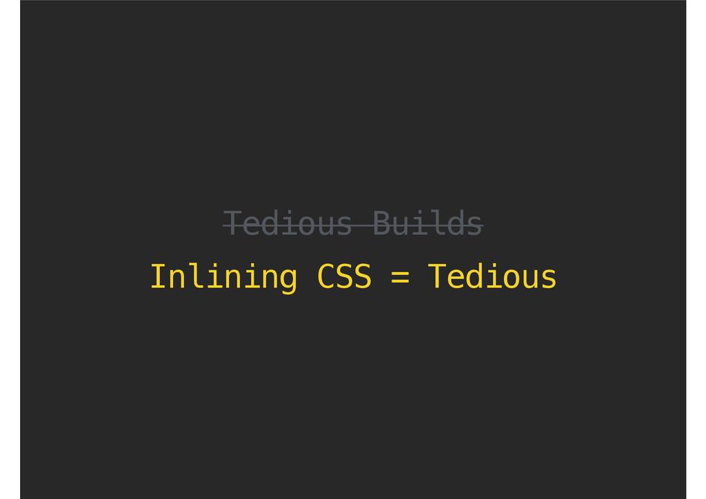 Tedious Builds Inlining CSS = Tedious