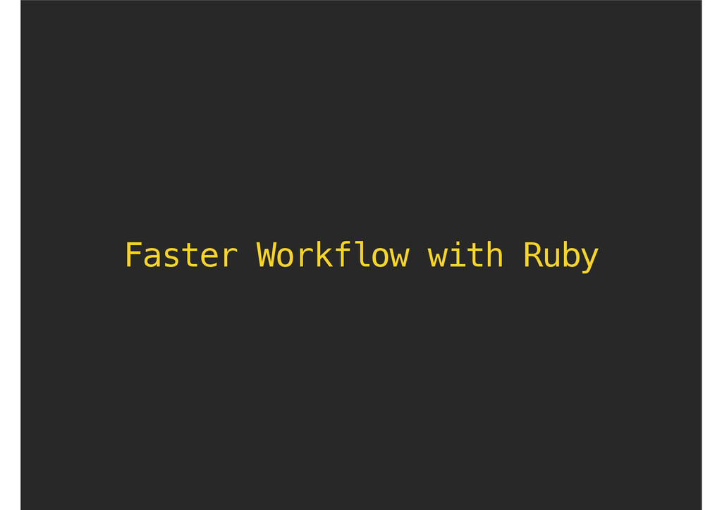 Faster Workflow with Ruby