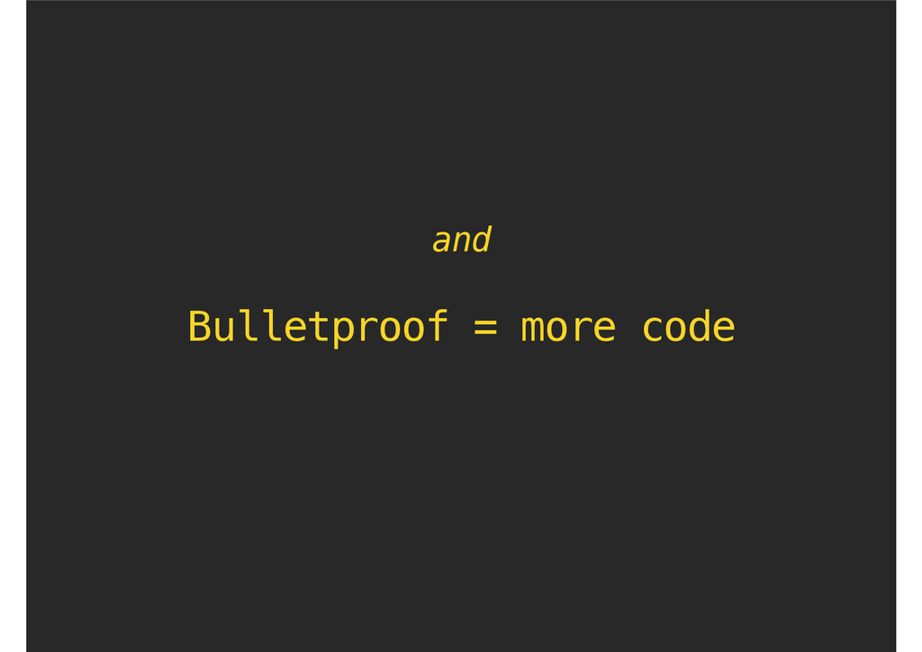 Bulletproof = more code and