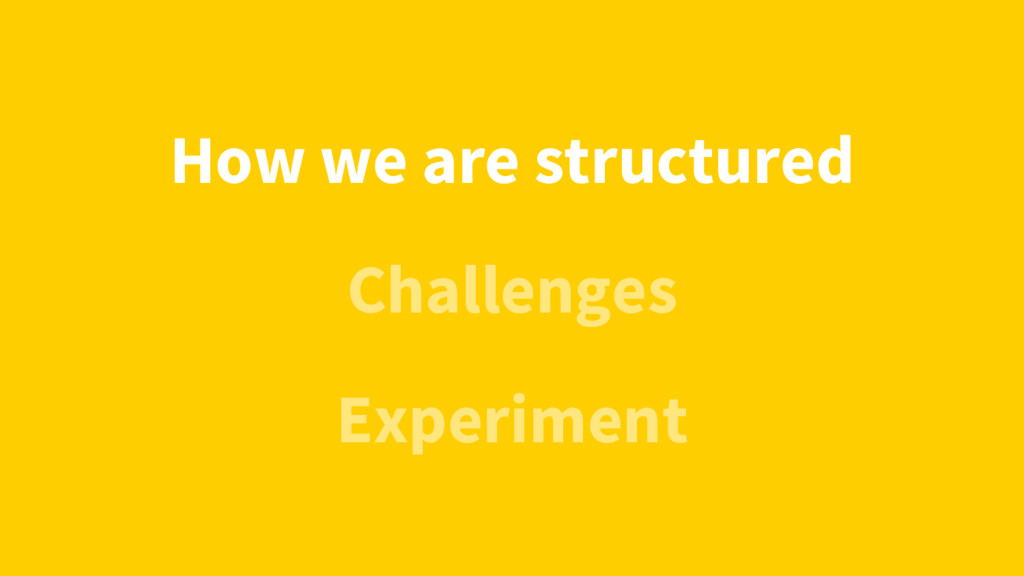 Challenges How we are structured Experiment