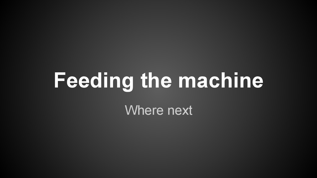 Feeding the machine Where next