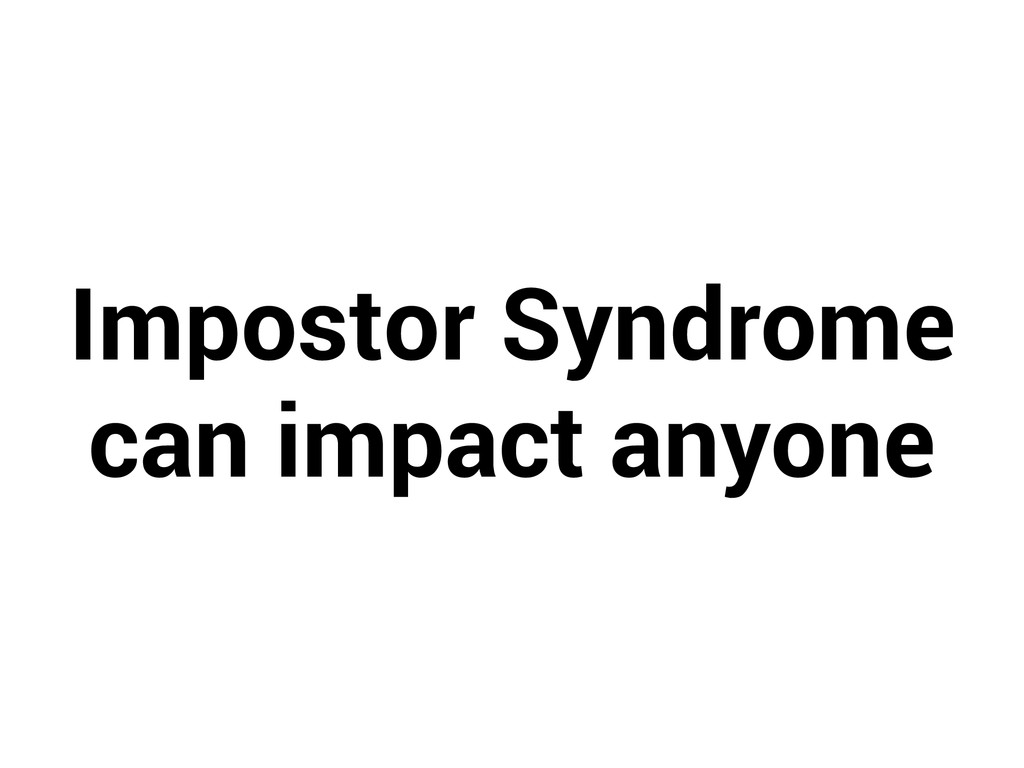 Impostor Syndrome can impact anyone