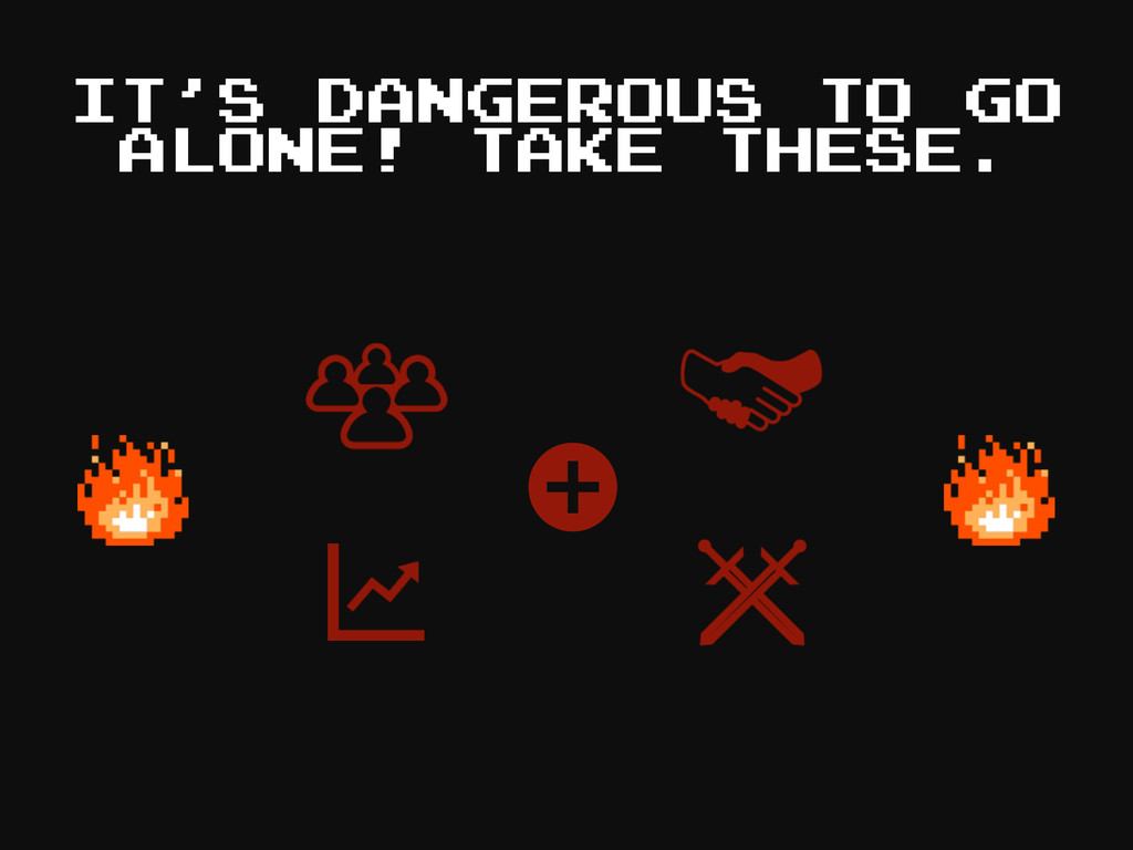 IT'S DANGEROUS TO GO ALONE! TAKE THESE. + + +
