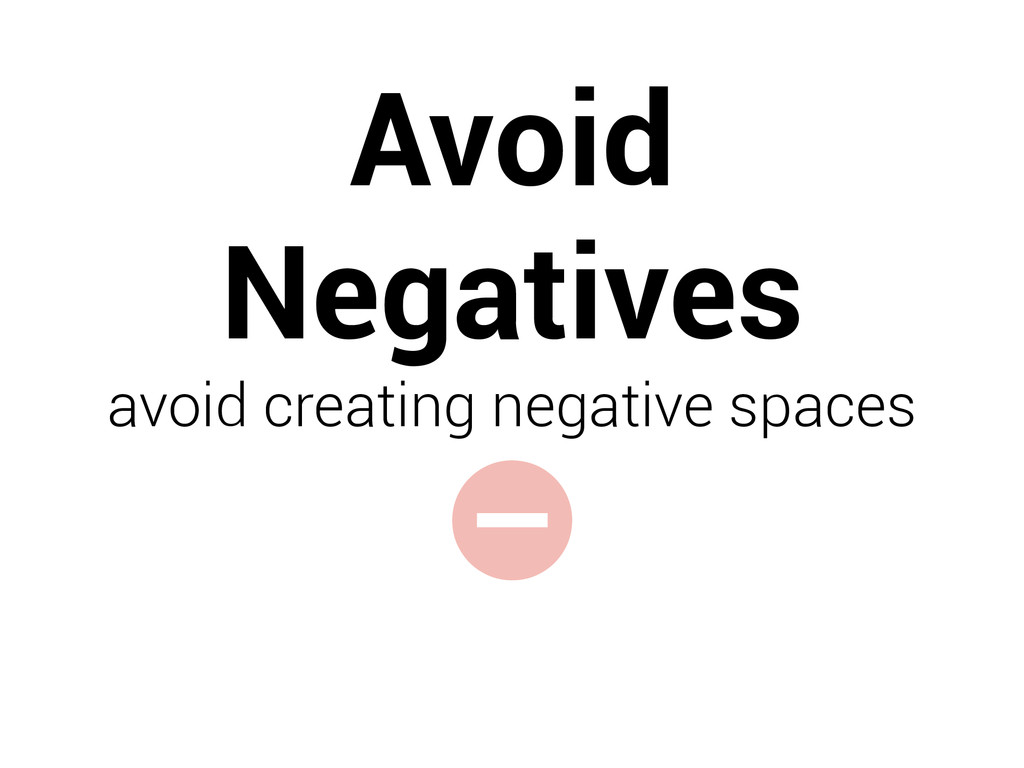 - Avoid Negatives avoid creating negative spaces