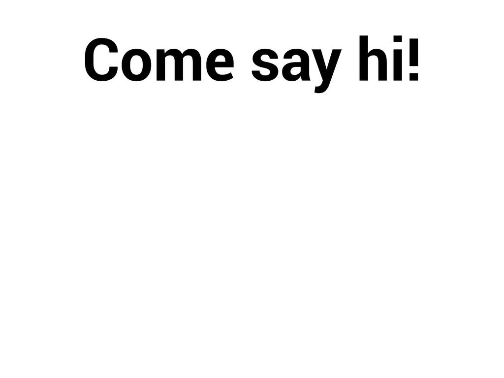 Come say hi!