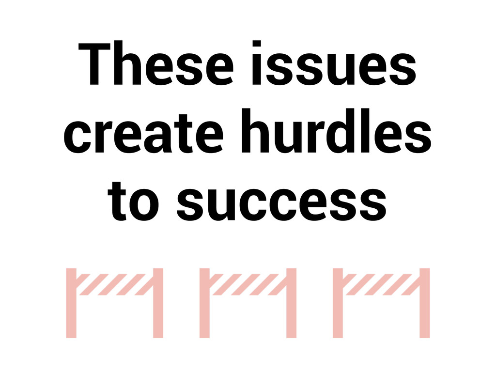 These issues create hurdles to success