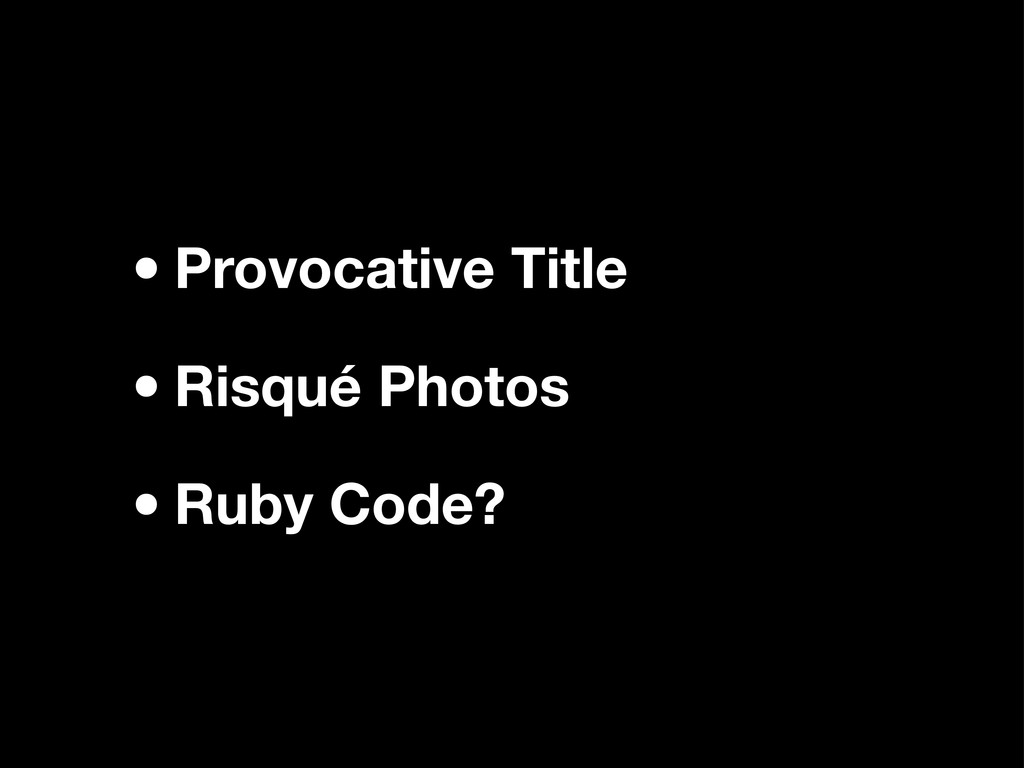 •Provocative Title •Risqué Photos •Ruby Code?