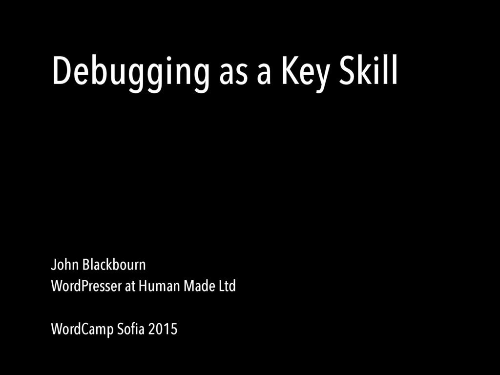 Debugging as a Key Skill John Blackbourn WordPr...