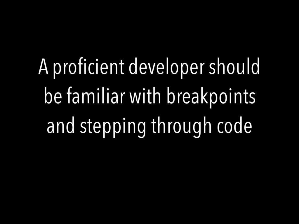 A proficient developer should be familiar with b...