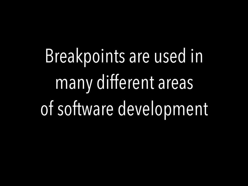 Breakpoints are used in many different areas of...