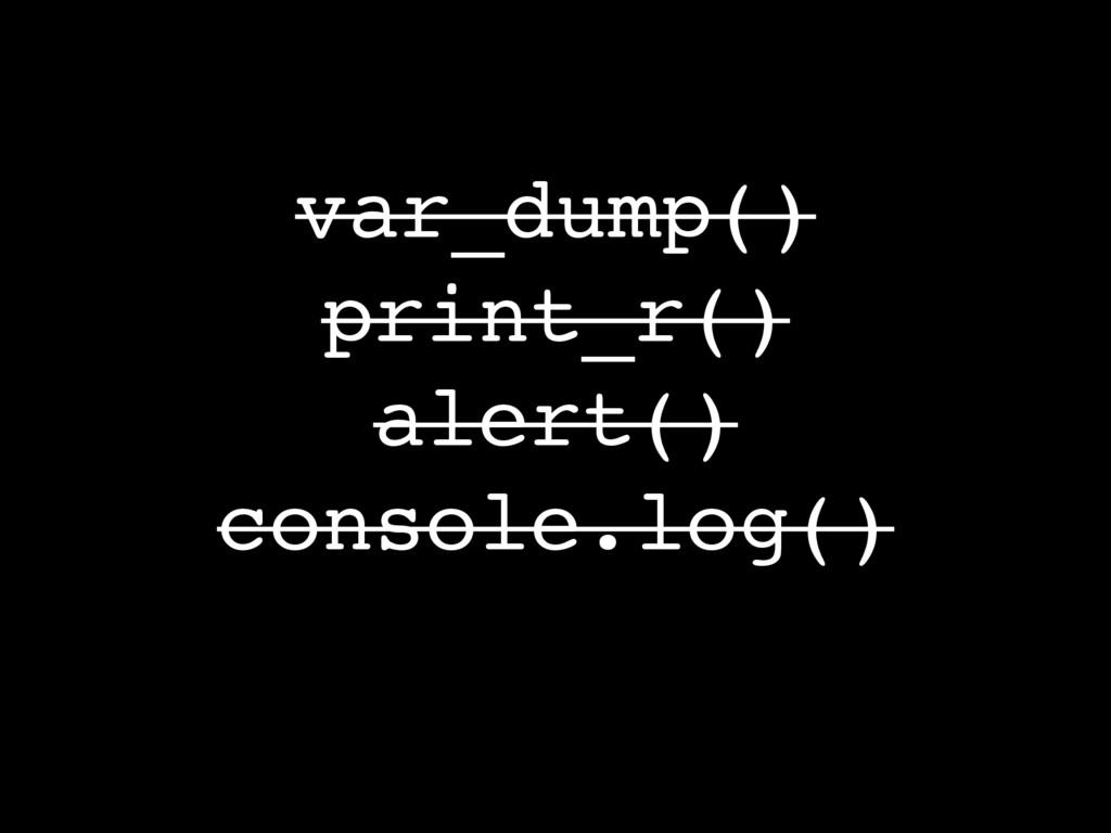 var_dump() print_r() alert() console.log()