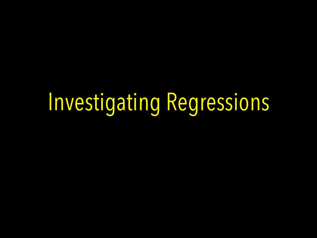 Investigating Regressions