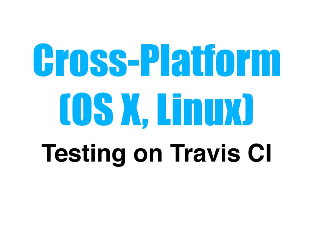 Cross-Platform (OS X, Linux) Testing on Travis ...