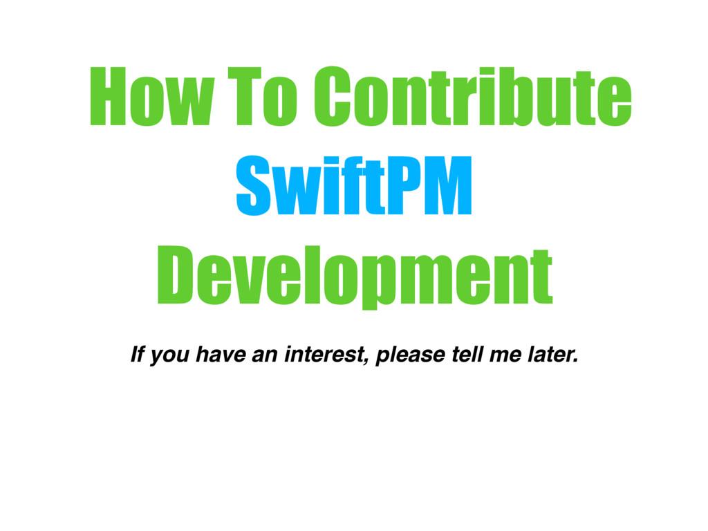 How To Contribute SwiftPM Development If you ha...