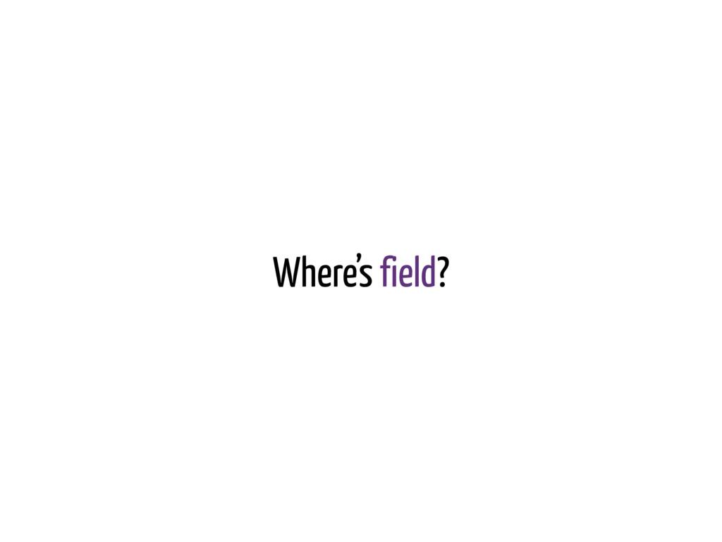 Where's field?