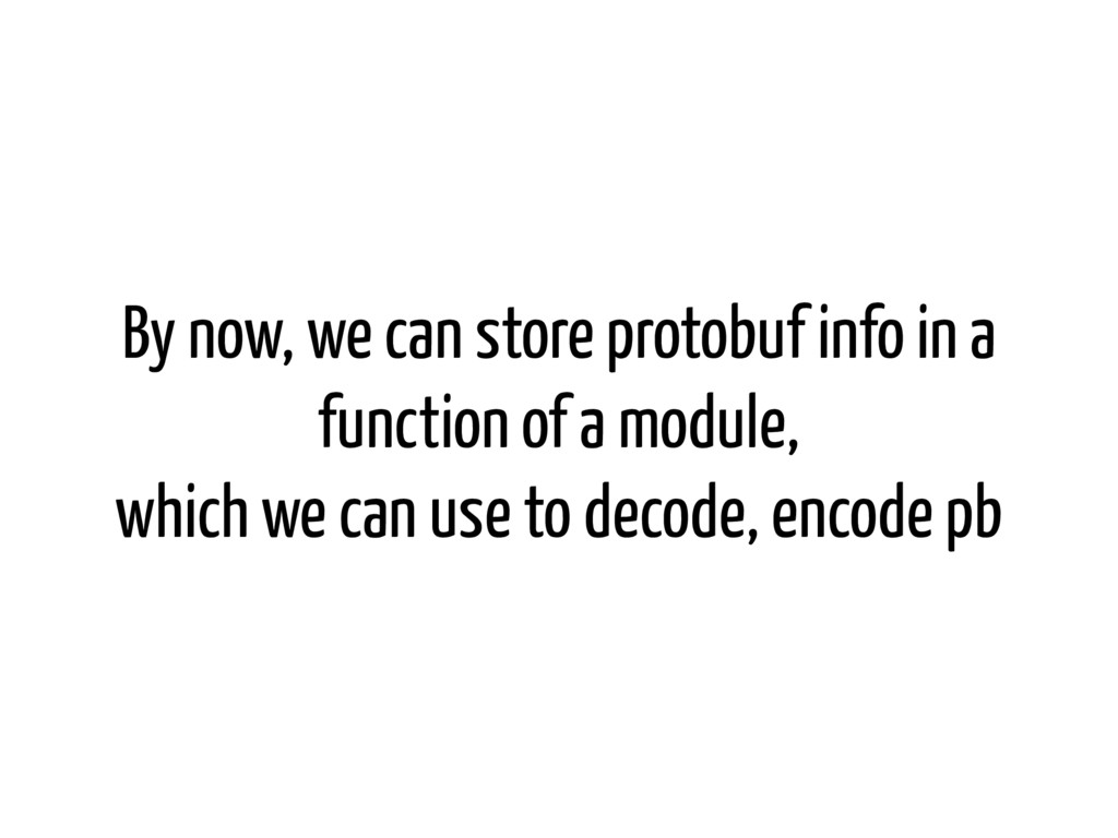 By now, we can store protobuf info in a functio...