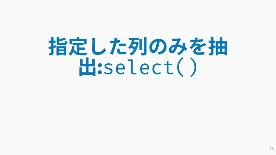 指定した列のみを抽 出:select() 16