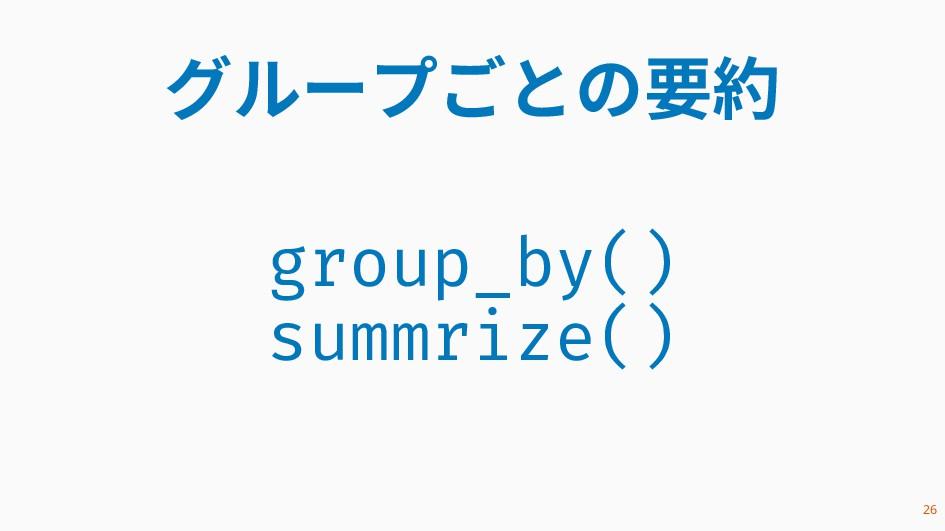 グループごとの要約 group_by() summrize() 26