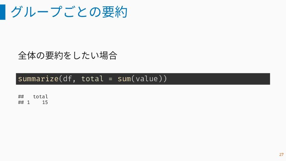 グループごとの要約 全体の要約をしたい場合 summarize(df, total = sum...