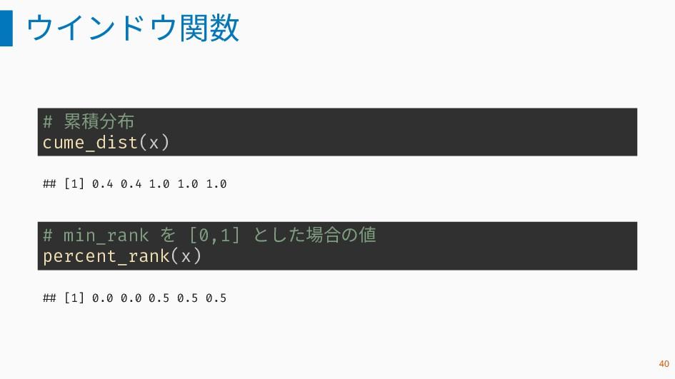ウインドウ関数 # 累積分布 cume_dist(x) ## [1] 0.4 0.4 1.0 ...