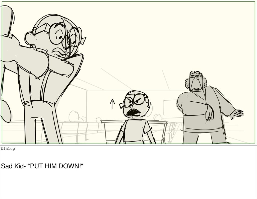 "Dialog Sad Kid- ""PUT HIM DOWN!"""