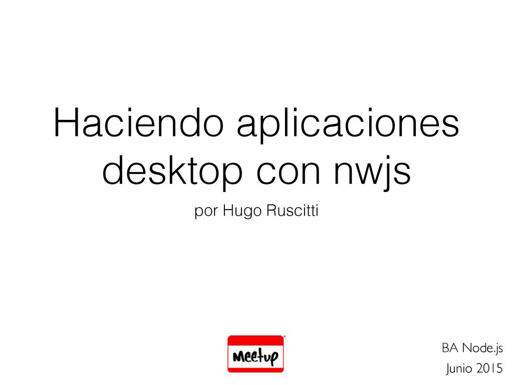 Haciendo aplicaciones desktop con nwjs por Hugo...