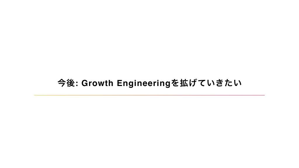 ࠓޙ: Growth EngineeringΛ֦͍͖͍͛ͯͨ