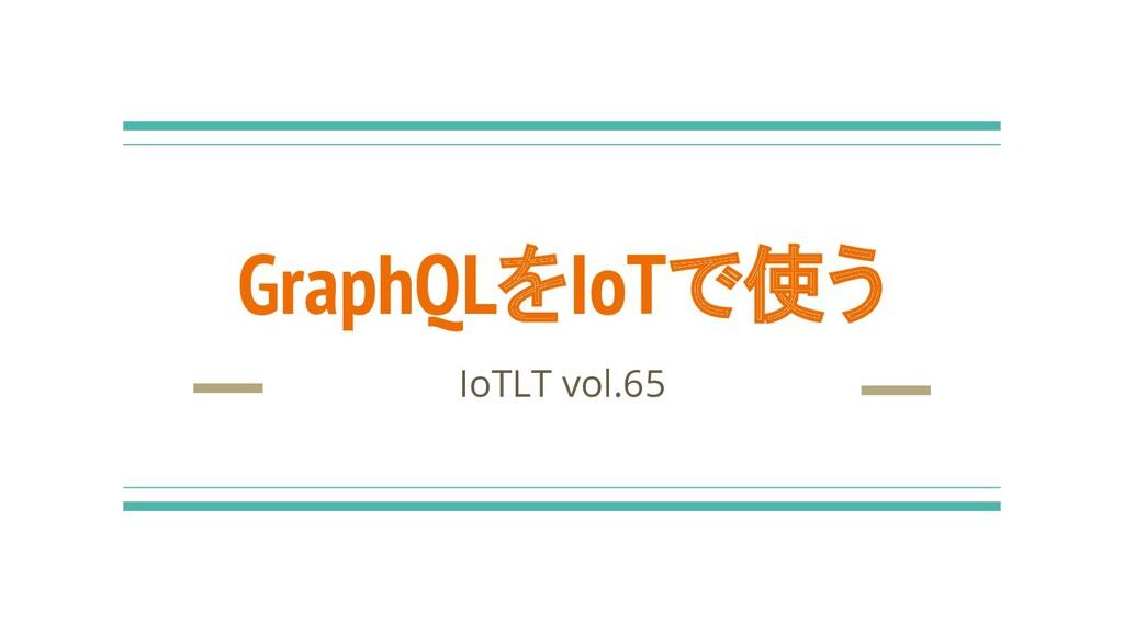 IoTLT vol.65 GraphQLをIoTで使う
