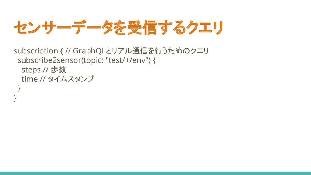 センサーデータを受信するクエリ subscription { // GraphQLとリアル通信...