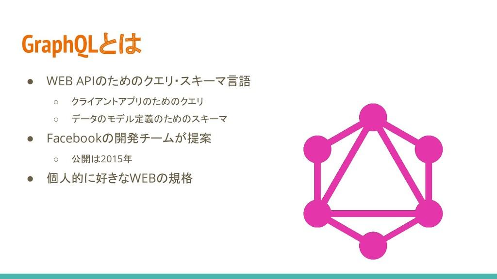 GraphQLとは ● WEB APIのためのクエリ・スキーマ言語 ○ クライアントアプリのた...