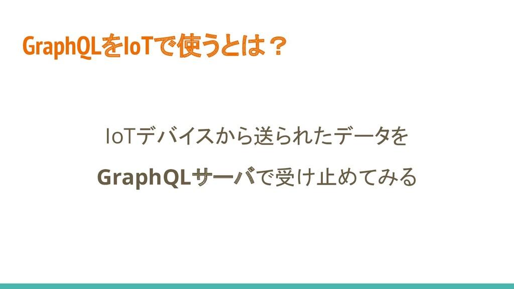 GraphQLをIoTで使うとは? IoTデバイスから送られたデータを GraphQLサーバで...