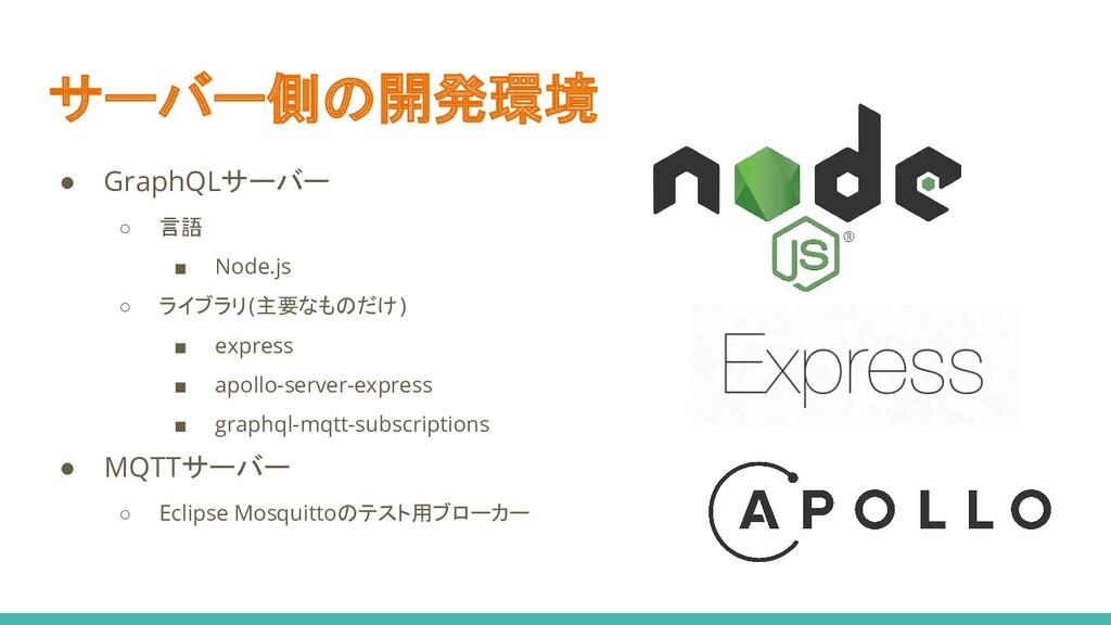 サーバー側の開発環境 ● GraphQLサーバー ○ 言語 ■ Node.js ○ ライブラリ...