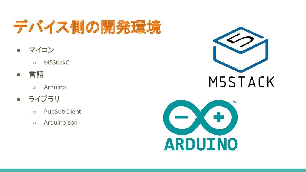 デバイス側の開発環境 ● マイコン ○ M5StickC ● 言語 ○ Arduino ● ラ...